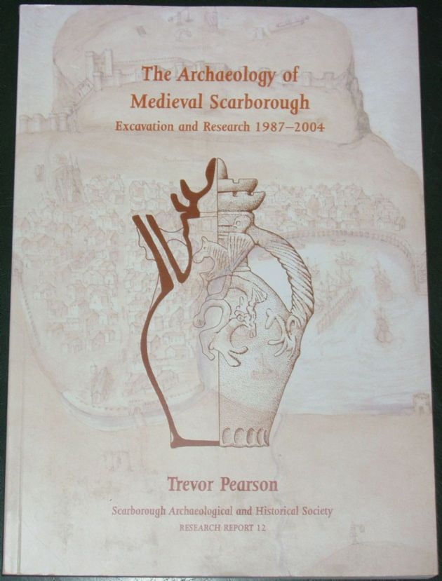 The Archaeology of Medieval Scarborough - Excavation and Research 1987-2004, by Trevor Pearson